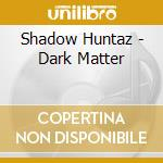 DARK MATTER                               cd musicale di Huntaz Shadow