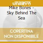 SKY BEHIND THE SEA                        cd musicale di Mike Bones