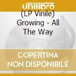 (LP VINILE) All the way lp vinile di GROWING