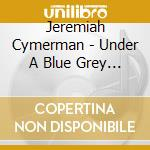 UNDER A BLUE GREY SKY                     cd musicale di Jeremiah Cymerman