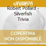 CD - POLLARD, ROBERT - Silverfish Trivia cd musicale di Robert Pollard