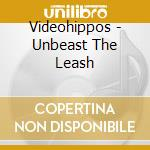 UNBEAST THE LEASH                         cd musicale di VIDEOHIPPOS