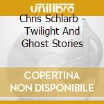 Chris Schlarb - Twilight And Ghost Stories cd musicale di Chris Schlarb