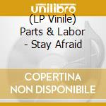 (LP VINILE) LP - PARTS & LABOR        - STAY AFRAID lp vinile di PARTS & LABOR