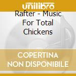 CD - RAFTER - Music For Total Chickens cd musicale di RAFTER