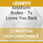 TV LOVES YOU BACK                         cd musicale di Bodies Restiform