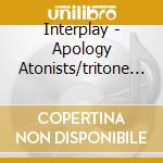 APOLOGY ATONISTS/TRITONE SUITE            cd musicale di INTERPLAY