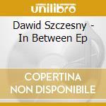 IN BETWEEN EP                             cd musicale di Dawid Szczesny