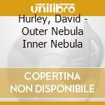 OUTER NEBULA INNER NEBULA                 cd musicale di David Hurley