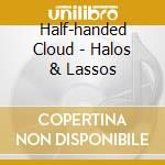 CD - HALF-HANDED CLOUD - HALOS & LASSOS cd musicale di Cloud Half-handed