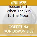 CD - HUDSON BELL - WHEN THE SUN IS THE MOON cd musicale di Bell Hudson
