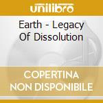 LEGACY OF DISSOLUTION                     cd musicale di EARTH