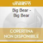 CD - BIG BEAR - S/T cd musicale di Bear Big