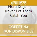 CD - MORE DOGS - NEVER LET THEM CATCH YOU cd musicale di Dogs More