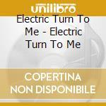 ELECTRIC TURN TO ME                       cd musicale di ELECTRIC TURN TO ME