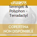 TERRADACTYL                               cd musicale di SERENGETI & POLYPHONIC