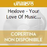 Your love of music... cd musicale di HEXLOVE