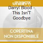 This isn't goodbye cd musicale di Darryl Blood