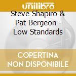 Steve Shapiro & Pat Bergeon - Low Standards cd musicale di Steve shapiro & pat