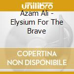 ELYSIUM FOR THE BRAVE cd musicale di ALI AZAM