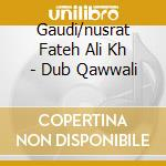 Gaudi/nusrat Fateh Ali Kh - Dub Qawwali cd musicale di GAUDI & NUSRAT FATEH ALI KHAN