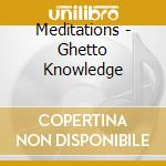 GHETTO KNOWLEDGE                          cd musicale di MEDITATIONS
