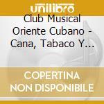 Club Musical Oriente Cubano - Cana, Tabaco Y Ron cd musicale di CLUB MUSICAL ORIENTE
