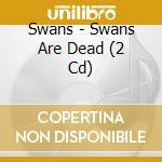 SWANS ARE DEAD                            cd musicale di SWANS