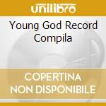 YOUNG GOD RECORD COMPILA                  cd musicale di Artisti Vari