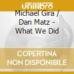 WHAT WE DID                               cd musicale di GIRA. M/ MATZ D.