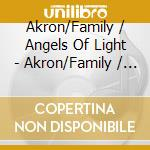 AKRON FAMILY / ANGELS OF LIGHT            cd musicale di ANGELS OF LIGHT & AKRON FAMILY