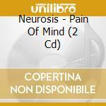 PAIN OF MIND * DCD                        cd musicale di NEUROSIS
