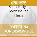 SPIRIT BOUND FLESH                        cd musicale di Scott Kelly