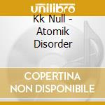 ATOMIK DISORDER                           cd musicale di Null Kk