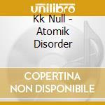 Kk Null - Atomik Disorder cd musicale di Null Kk