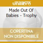 TROPHY                                    cd musicale di MADE OUT OF BABIES