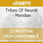 Tribes Of Neurot - Meridian cd musicale di TRIBES OF NEUROT