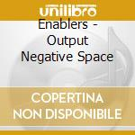 Output Negative Space cd musicale di ENABLERS