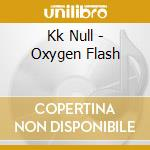 OXYGEN FLASH                              cd musicale di Null Kk