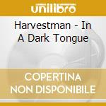 In a dark tongue 09 cd musicale di HARVESTMAN