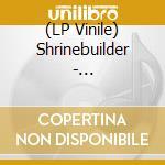 (LP VINILE) SHRINEBUILDER                             lp vinile di SHRINEBUILDER