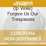 (LP VINILE) FORGIVE US OUR TRESPASSES                 lp vinile di A STORM OF LIGHT
