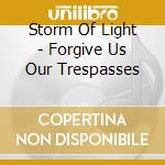 FORGIVE US OUR TRESPASSES                 cd musicale di STORM OF LIGHT