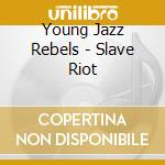 Young Jazz Rebels - Slave Riot cd musicale di YOUNG JAZZ REBELS