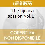 The tijuana session vol.1 - cd musicale