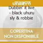 Dubbin' it live - black uhuru sly & robbie cd musicale