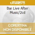 BAR LIVE AFTER MUSIC/2CD cd musicale di ARTISTI VARI