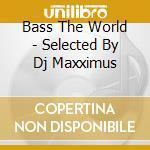 Bass The World - Selected By Dj Maxximus cd musicale di ARTISTI VARI