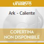 CD - ARK - CALIENTE cd musicale di ARK