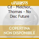 CD - MELCHIOR, THOMAS - NO DISC FUTURE cd musicale di MELCHIOR, THOMAS